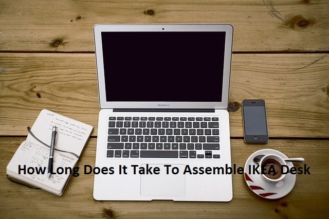 How Long Does It Take To Assemble IKEA Desk